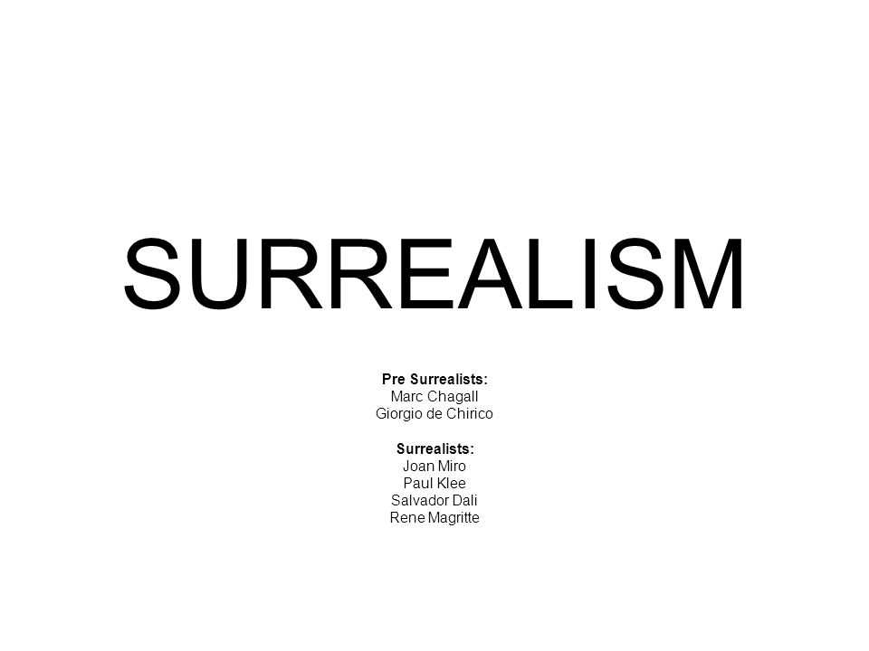 SURREALISM Pre Surrealists: Marc Chagall Giorgio de Chirico Surrealists: Joan Miro Paul Klee Salvador Dali Rene Magritte