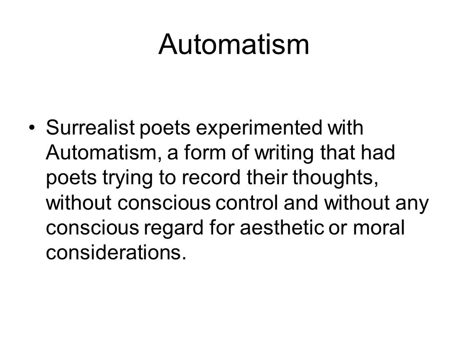 Automatism Surrealist poets experimented with Automatism, a form of writing that had poets trying to record their thoughts, without conscious control and without any conscious regard for aesthetic or moral considerations.