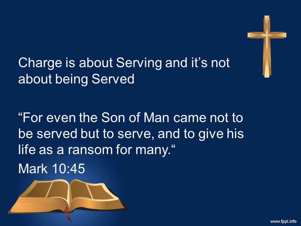 Charge is about Serving and it's not about being Served For even the Son of Man came not to be served but to serve, and to give his life as a ransom for many. Mark 10:45