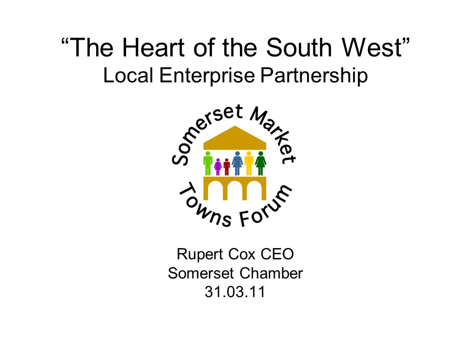 The Heart of the South West Local Enterprise Partnership Rupert Cox CEO Somerset Chamber
