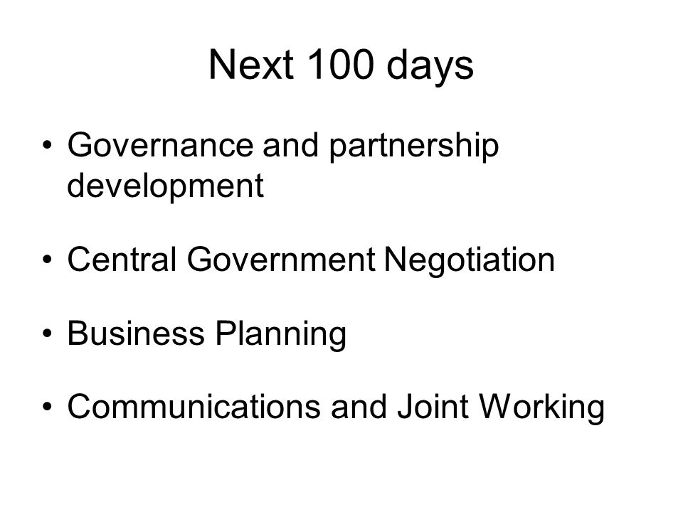 Next 100 days Governance and partnership development Central Government Negotiation Business Planning Communications and Joint Working