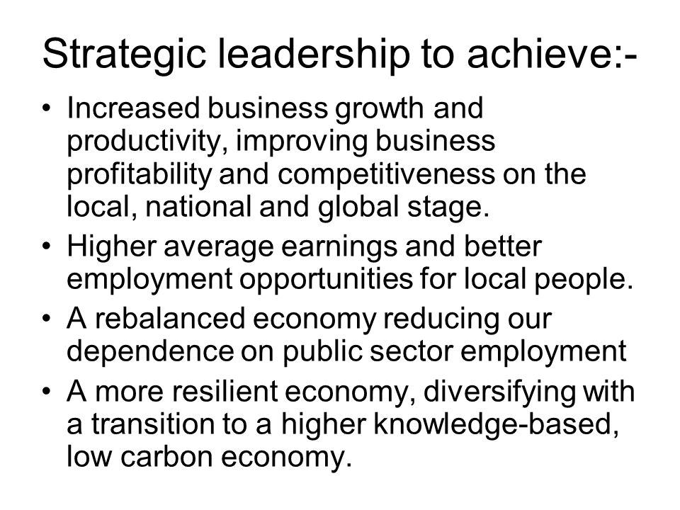 Strategic leadership to achieve:- Increased business growth and productivity, improving business profitability and competitiveness on the local, national and global stage.