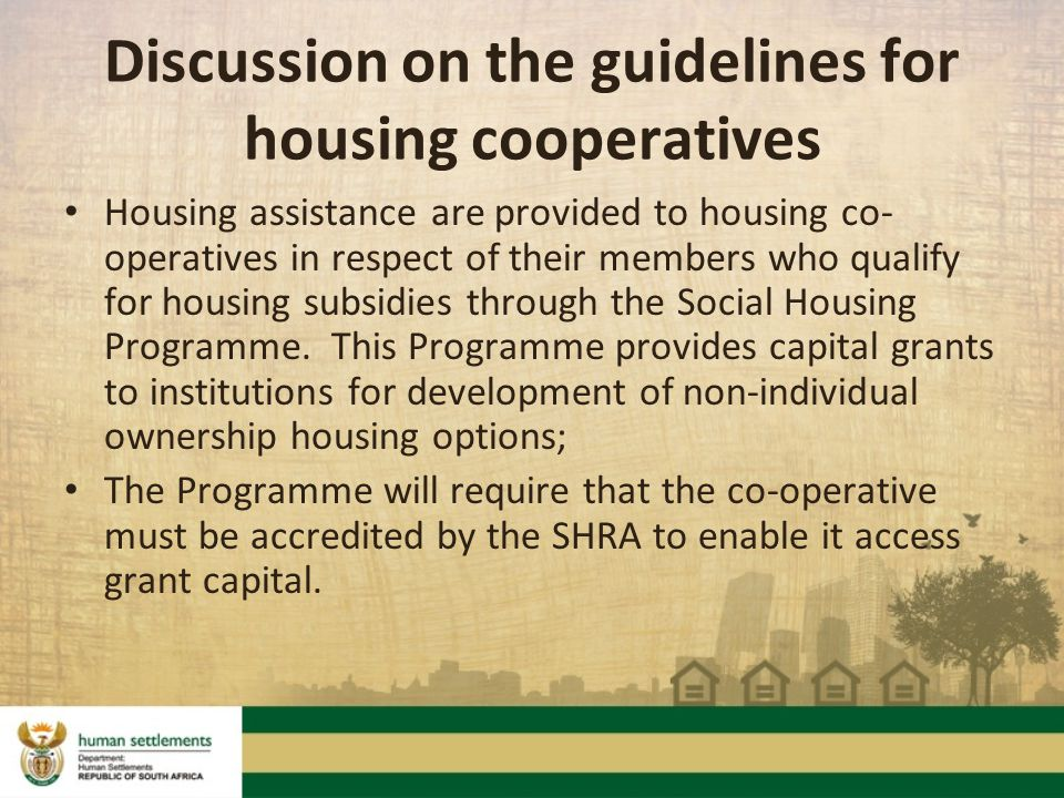 Discussion on the guidelines for housing cooperatives Housing assistance are provided to housing co- operatives in respect of their members who qualify for housing subsidies through the Social Housing Programme.