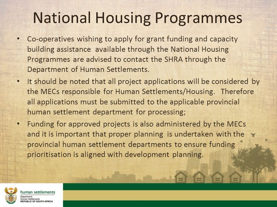 Co-operatives wishing to apply for grant funding and capacity building assistance available through the National Housing Programmes are advised to contact the SHRA through the Department of Human Settlements.