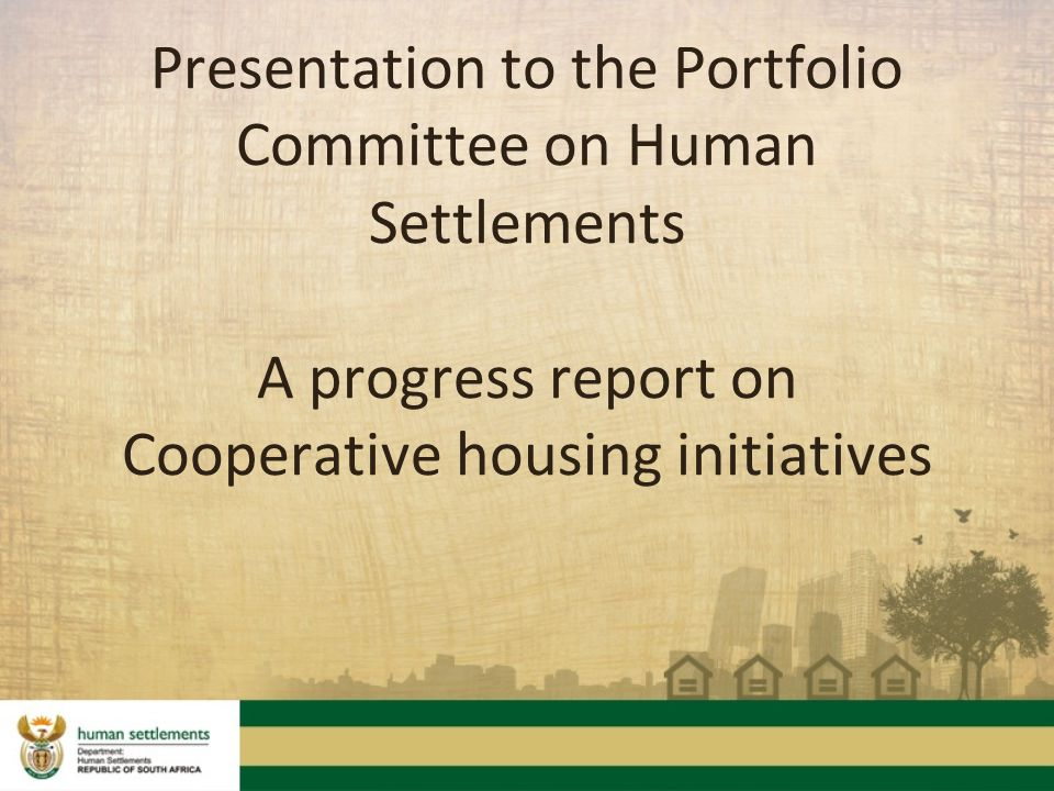 Presentation to the Portfolio Committee on Human Settlements A progress report on Cooperative housing initiatives