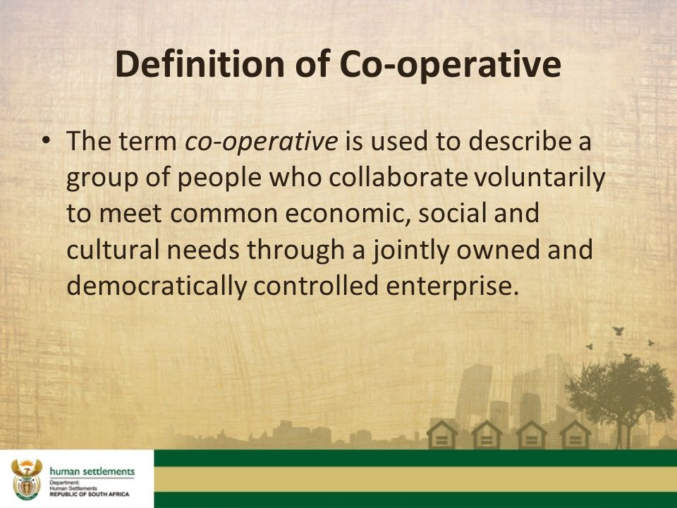 Definition of Co-operative The term co-operative is used to describe a group of people who collaborate voluntarily to meet common economic, social and cultural needs through a jointly owned and democratically controlled enterprise.