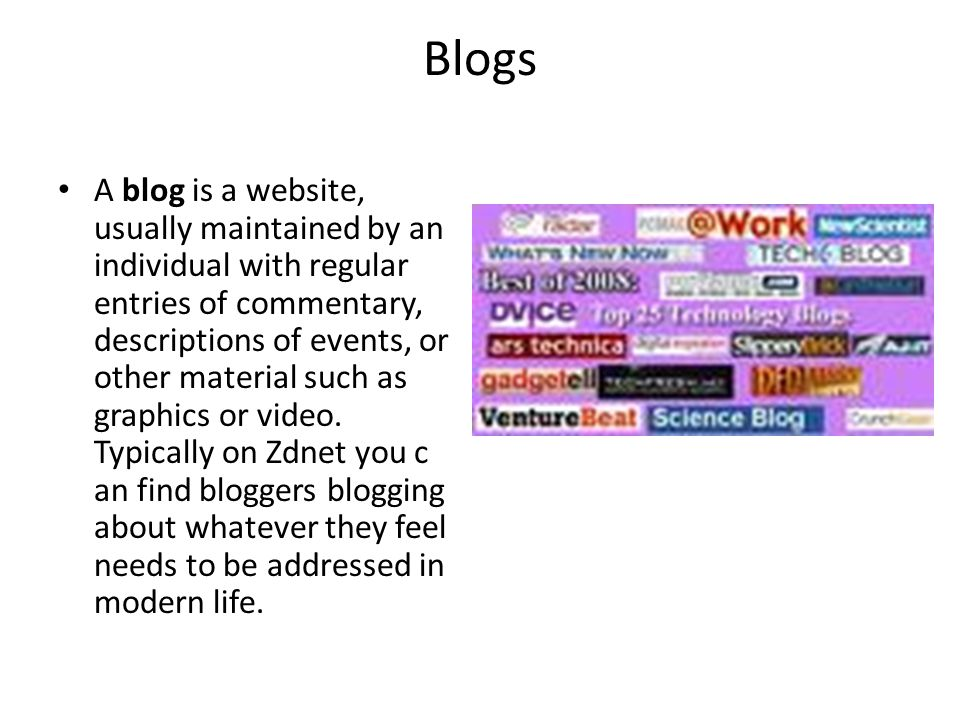 Blogs A blog is a website, usually maintained by an individual with regular entries of commentary, descriptions of events, or other material such as graphics or video.