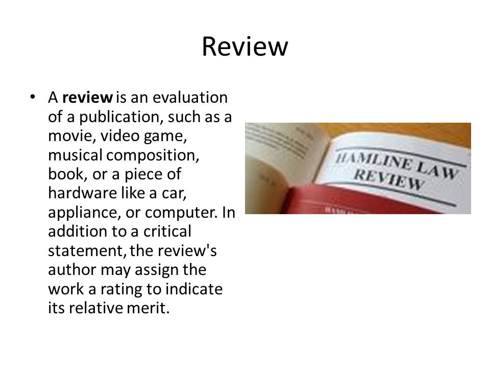Review A review is an evaluation of a publication, such as a movie, video game, musical composition, book, or a piece of hardware like a car, appliance, or computer.