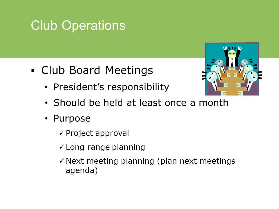 Club Operations  Club Board Meetings President's responsibility Should be held at least once a month Purpose Project approval Long range planning Next meeting planning (plan next meetings agenda)