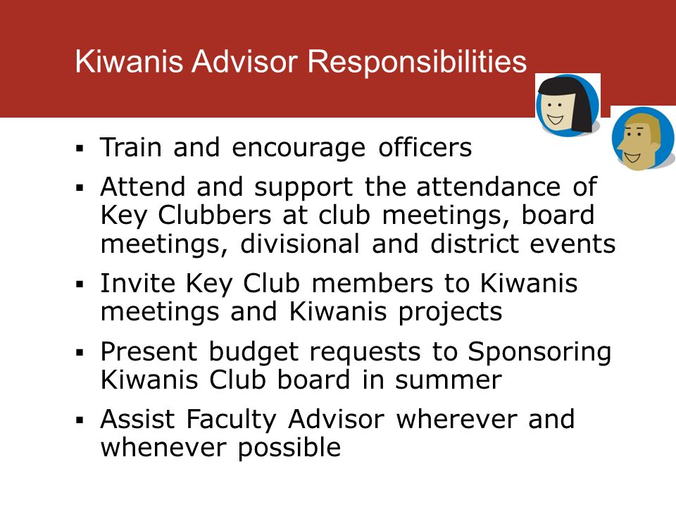 Kiwanis Advisor Responsibilities  Train and encourage officers  Attend and support the attendance of Key Clubbers at club meetings, board meetings, divisional and district events  Invite Key Club members to Kiwanis meetings and Kiwanis projects  Present budget requests to Sponsoring Kiwanis Club board in summer  Assist Faculty Advisor wherever and whenever possible