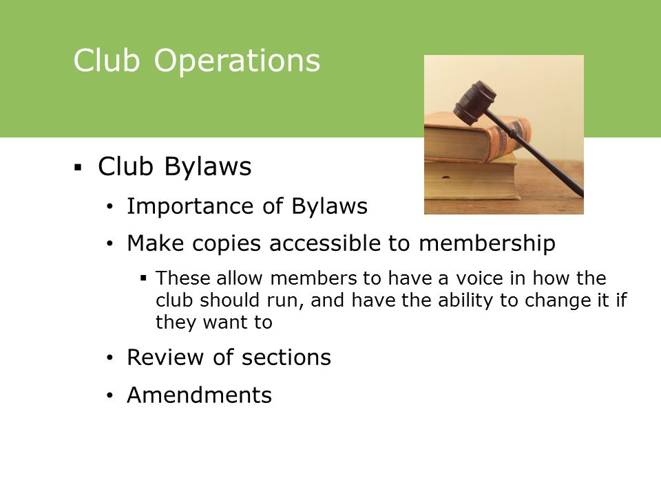 Club Operations  Club Bylaws Importance of Bylaws Make copies accessible to membership  These allow members to have a voice in how the club should run, and have the ability to change it if they want to Review of sections Amendments