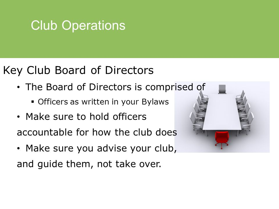 Club Operations Key Club Board of Directors The Board of Directors is comprised of  Officers as written in your Bylaws Make sure to hold officers accountable for how the club does Make sure you advise your club, and guide them, not take over.