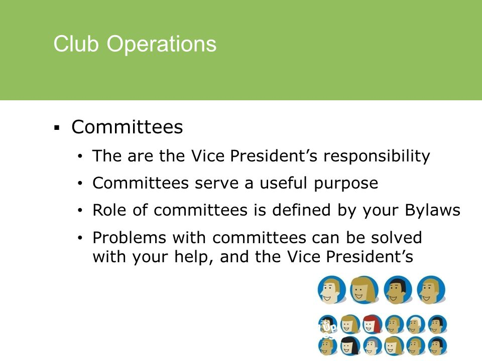 Club Operations  Committees The are the Vice President's responsibility Committees serve a useful purpose Role of committees is defined by your Bylaws Problems with committees can be solved with your help, and the Vice President's