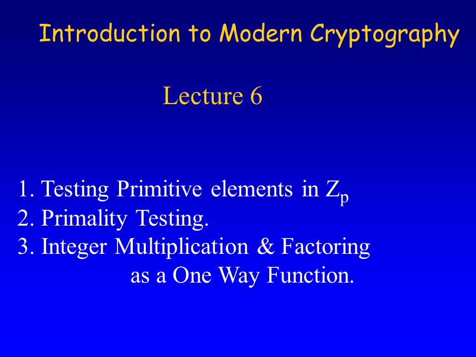 Introduction to Modern Cryptography Lecture 6 1. Testing Primitive elements in Z p 2.
