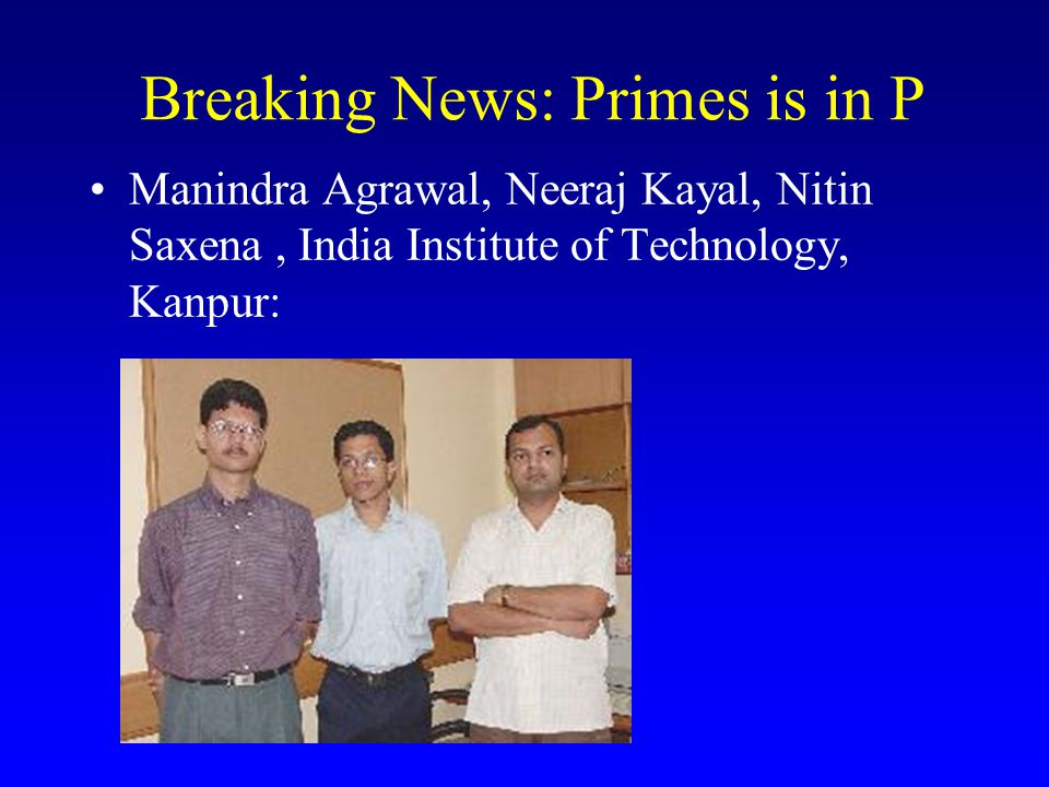 Breaking News: Primes is in P Manindra Agrawal, Neeraj Kayal, Nitin Saxena, India Institute of Technology, Kanpur: