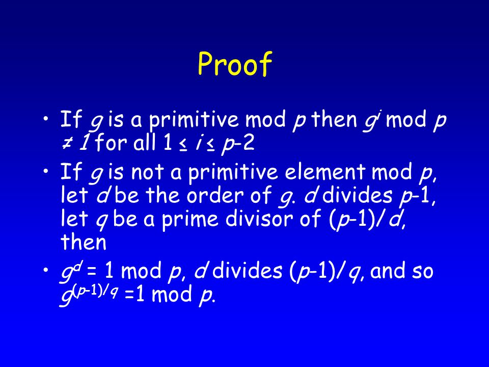 Proof If g is a primitive mod p then g i mod p ≠ 1 for all 1 ≤ i ≤ p-2 If g is not a primitive element mod p, let d be the order of g.