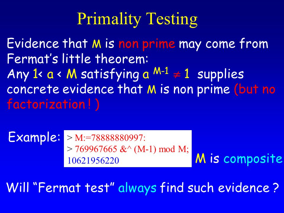 Primality Testing Evidence that M is non prime may come from Fermat's little theorem: Any 1< a < M satisfying a M-1  1 supplies concrete evidence that M is non prime (but no factorization .