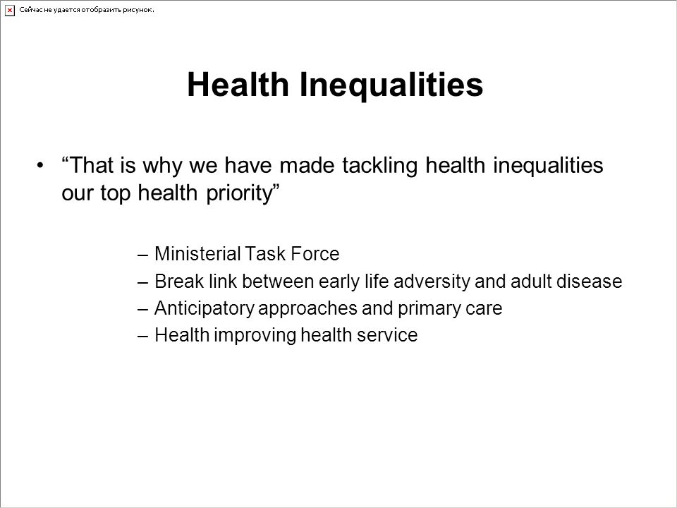 Health Inequalities That is why we have made tackling health inequalities our top health priority –Ministerial Task Force –Break link between early life adversity and adult disease –Anticipatory approaches and primary care –Health improving health service
