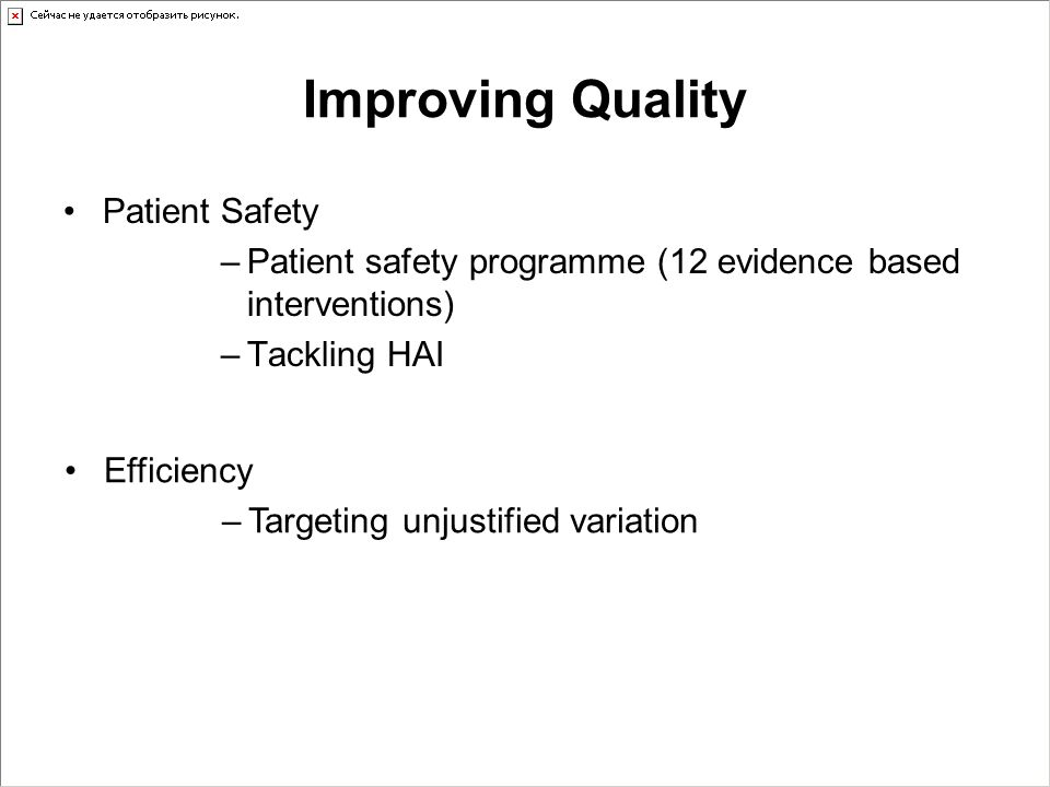 Improving Quality Patient Safety –Patient safety programme (12 evidence based interventions) –Tackling HAI Efficiency –Targeting unjustified variation