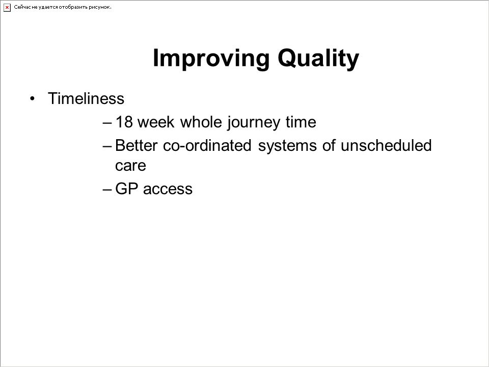 Timeliness –18 week whole journey time –Better co-ordinated systems of unscheduled care –GP access Improving Quality