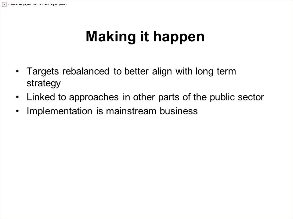 Making it happen Targets rebalanced to better align with long term strategy Linked to approaches in other parts of the public sector Implementation is mainstream business