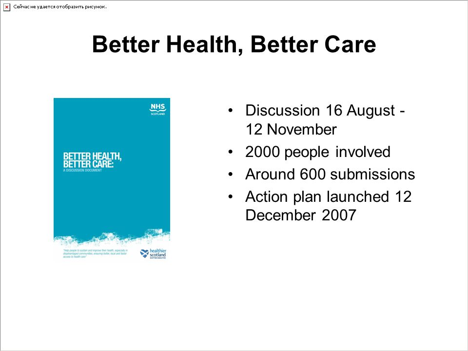 Better Health, Better Care Discussion 16 August - 12 November 2000 people involved Around 600 submissions Action plan launched 12 December 2007