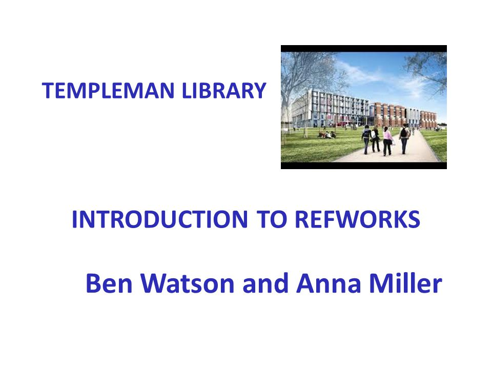 INTRODUCTION TO REFWORKS Ben Watson and Anna Miller TEMPLEMAN LIBRARY