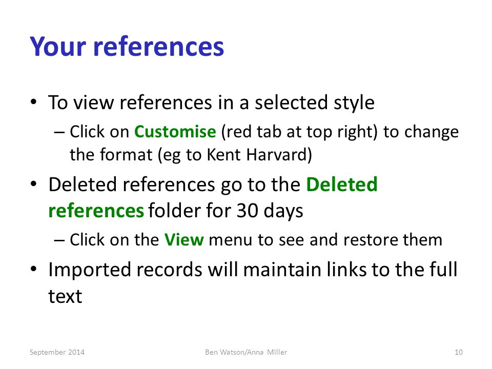 Your references To view references in a selected style – Click on Customise (red tab at top right) to change the format (eg to Kent Harvard) Deleted references go to the Deleted references folder for 30 days – Click on the View menu to see and restore them Imported records will maintain links to the full text September Ben Watson/Anna Miller