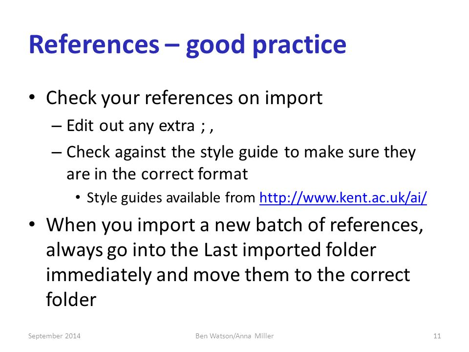 References – good practice Check your references on import – Edit out any extra ;, – Check against the style guide to make sure they are in the correct format Style guides available from   When you import a new batch of references, always go into the Last imported folder immediately and move them to the correct folder September Ben Watson/Anna Miller