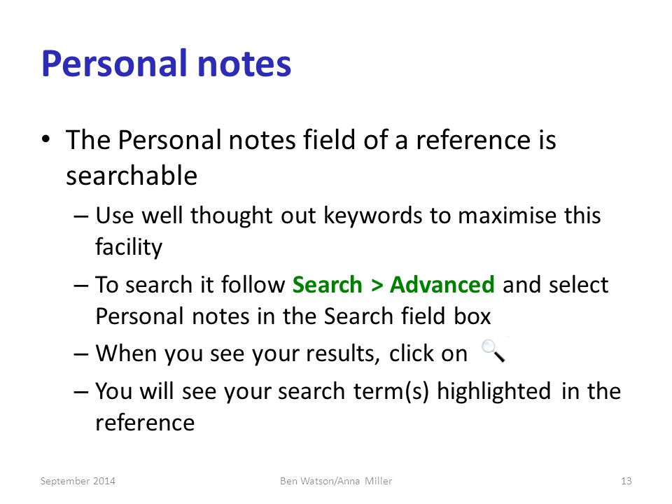 Personal notes The Personal notes field of a reference is searchable – Use well thought out keywords to maximise this facility – To search it follow Search > Advanced and select Personal notes in the Search field box – When you see your results, click on – You will see your search term(s) highlighted in the reference September Ben Watson/Anna Miller