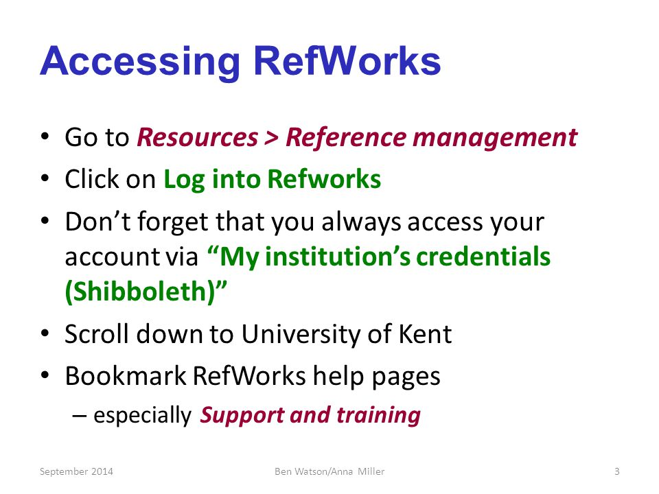 Accessing RefWorks Go to Resources > Reference management Click on Log into Refworks Don't forget that you always access your account via My institution's credentials (Shibboleth) Scroll down to University of Kent Bookmark RefWorks help pages – especially Support and training September 20143Ben Watson/Anna Miller