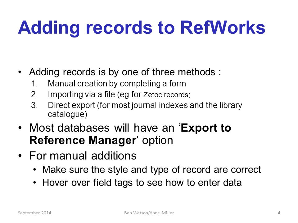 Adding records to RefWorks Adding records is by one of three methods : 1.Manual creation by completing a form 2.Importing via a file (eg for Zetoc records ) 3.Direct export (for most journal indexes and the library catalogue) Most databases will have an 'Export to Reference Manager' option For manual additions Make sure the style and type of record are correct Hover over field tags to see how to enter data September 20144Ben Watson/Anna Miller