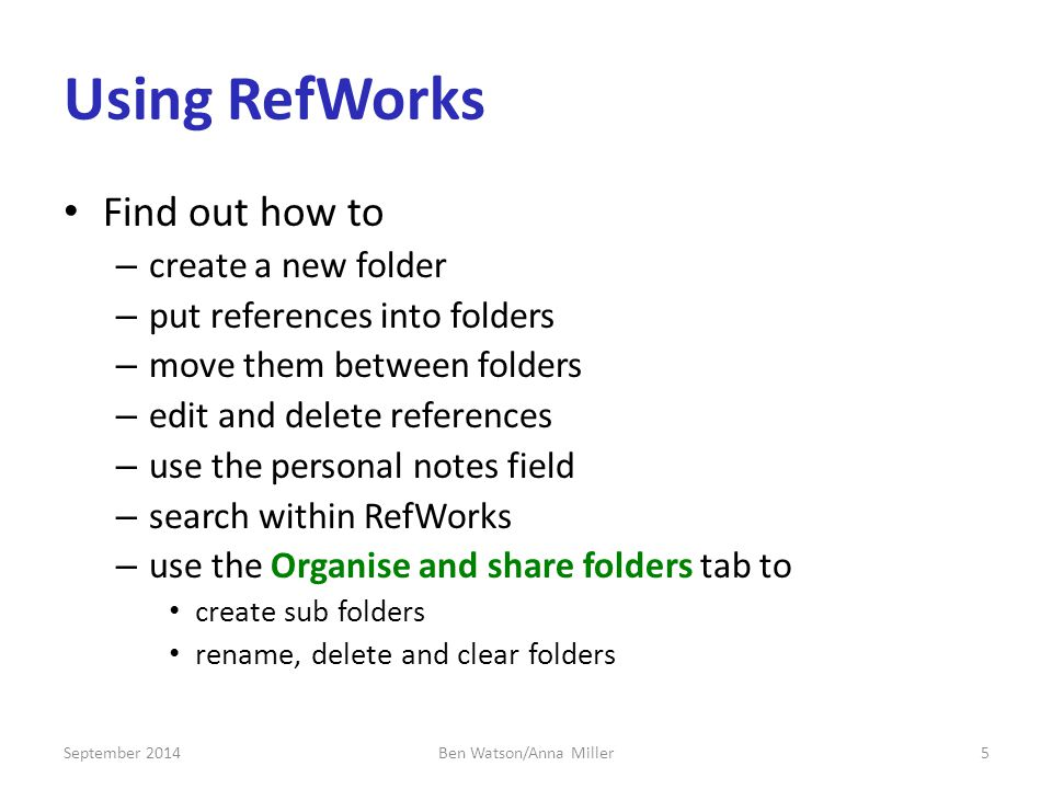 Using RefWorks Find out how to – create a new folder – put references into folders – move them between folders – edit and delete references – use the personal notes field – search within RefWorks – use the Organise and share folders tab to create sub folders rename, delete and clear folders September 20145Ben Watson/Anna Miller