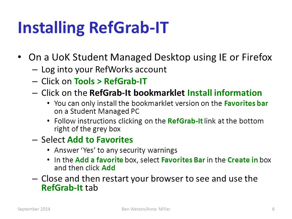 Installing RefGrab-IT On a UoK Student Managed Desktop using IE or Firefox – Log into your RefWorks account – Click on Tools > RefGrab-IT – Click on the RefGrab-It bookmarklet Install information You can only install the bookmarklet version on the Favorites bar on a Student Managed PC Follow instructions clicking on the RefGrab-It link at the bottom right of the grey box – Select Add to Favorites Answer 'Yes' to any security warnings In the Add a favorite box, select Favorites Bar in the Create in box and then click Add – Close and then restart your browser to see and use the RefGrab-It tab September 20146Ben Watson/Anna Miller