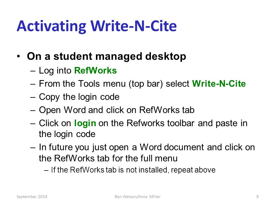 Activating Write-N-Cite On a student managed desktop –Log into RefWorks –From the Tools menu (top bar) select Write-N-Cite –Copy the login code –Open Word and click on RefWorks tab –Click on login on the Refworks toolbar and paste in the login code –In future you just open a Word document and click on the RefWorks tab for the full menu –If the RefWorks tab is not installed, repeat above September 20149Ben Watson/Anna Miller