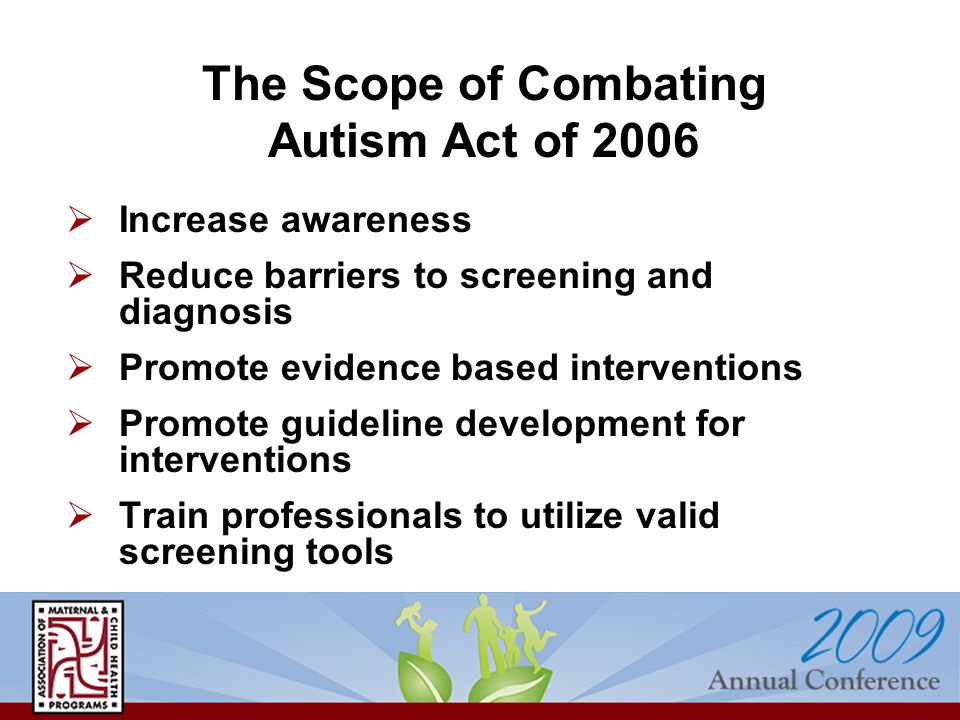  Increase awareness  Reduce barriers to screening and diagnosis  Promote evidence based interventions  Promote guideline development for interventions  Train professionals to utilize valid screening tools The Scope of Combating Autism Act of 2006