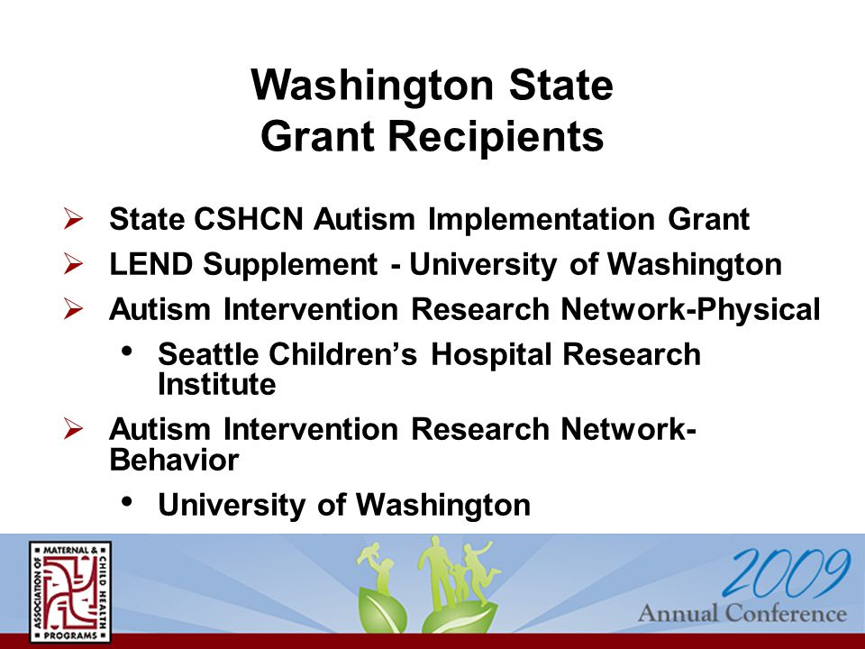  State CSHCN Autism Implementation Grant  LEND Supplement - University of Washington  Autism Intervention Research Network-Physical Seattle Children's Hospital Research Institute  Autism Intervention Research Network- Behavior University of Washington Washington State Grant Recipients