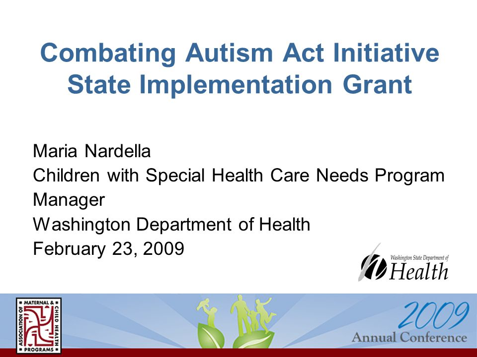 Combating Autism Act Initiative State Implementation Grant Maria Nardella Children with Special Health Care Needs Program Manager Washington Department of Health February 23, 2009