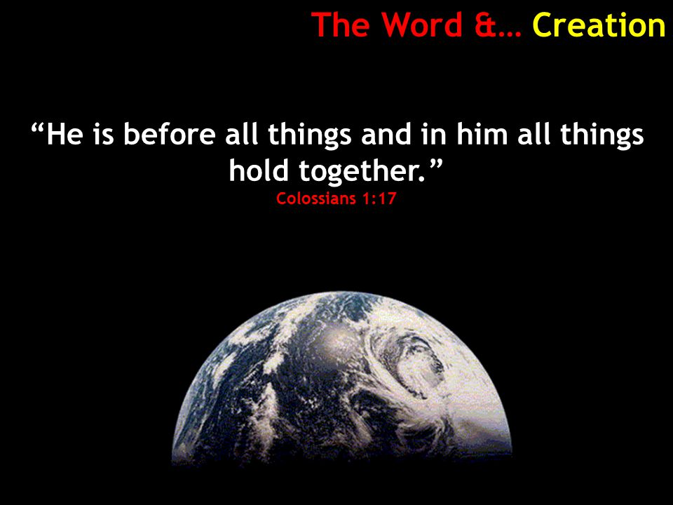The Word &… Creation He is before all things and in him all things hold together. Colossians 1:17