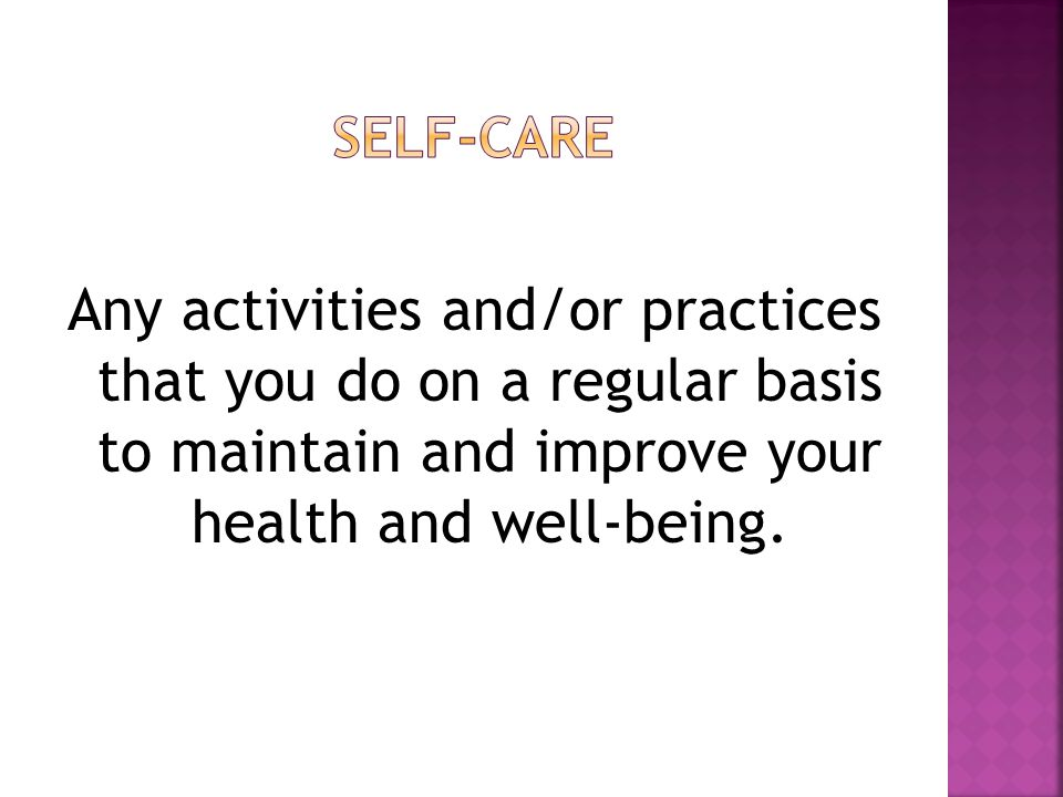 Any activities and/or practices that you do on a regular basis to maintain and improve your health and well-being.