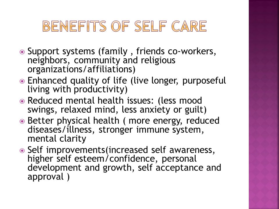  Support systems (family, friends co-workers, neighbors, community and religious organizations/affiliations)  Enhanced quality of life (live longer, purposeful living with productivity)  Reduced mental health issues: (less mood swings, relaxed mind, less anxiety or guilt)  Better physical health ( more energy, reduced diseases/illness, stronger immune system, mental clarity  Self improvements(increased self awareness, higher self esteem/confidence, personal development and growth, self acceptance and approval )