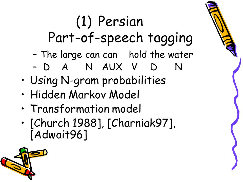 (1)Persian Part-of-speech tagging –The large can can hold the water – D A N AUX V D N Using N-gram probabilities Hidden Markov Model Transformation model [Church 1988], [Charniak97], [Adwait96]