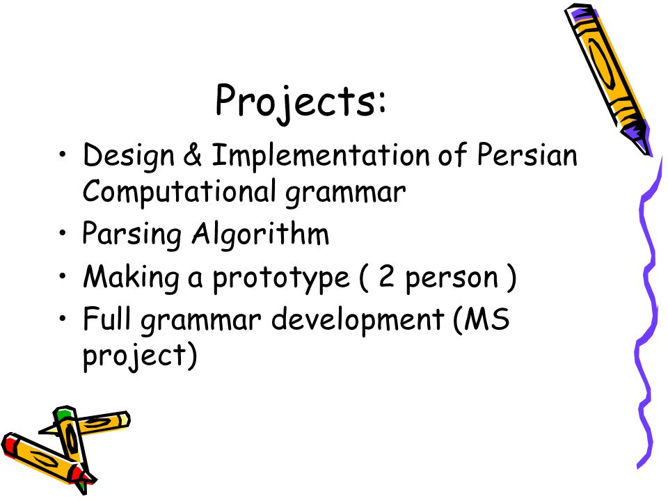 Projects: Design & Implementation of Persian Computational grammar Parsing Algorithm Making a prototype ( 2 person ) Full grammar development (MS project)