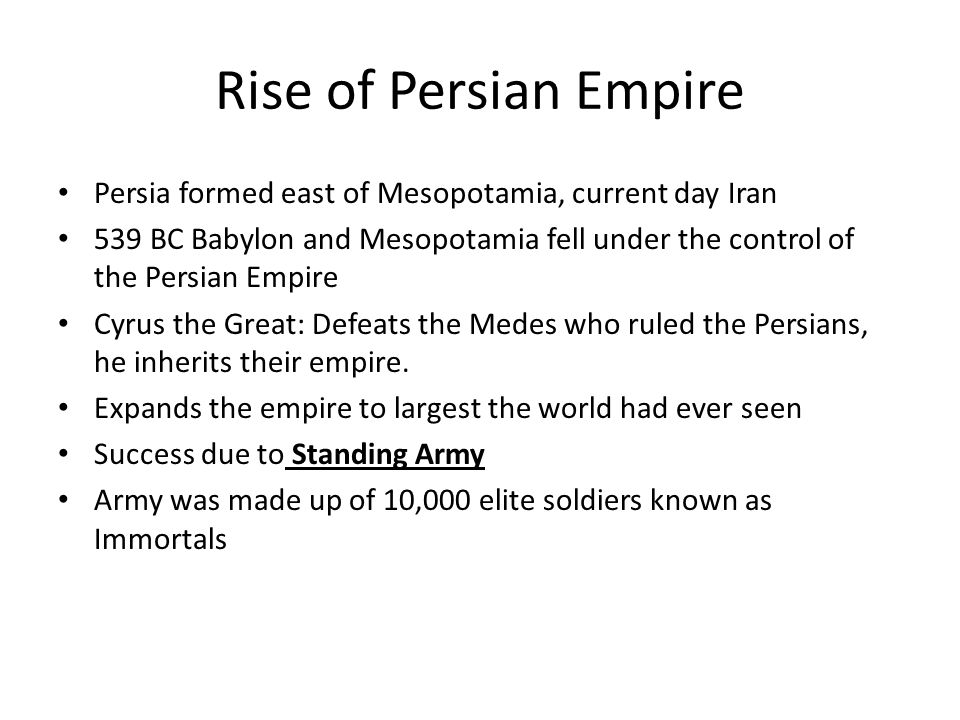 Rise of Persian Empire Persia formed east of Mesopotamia, current day Iran 539 BC Babylon and Mesopotamia fell under the control of the Persian Empire Cyrus the Great: Defeats the Medes who ruled the Persians, he inherits their empire.