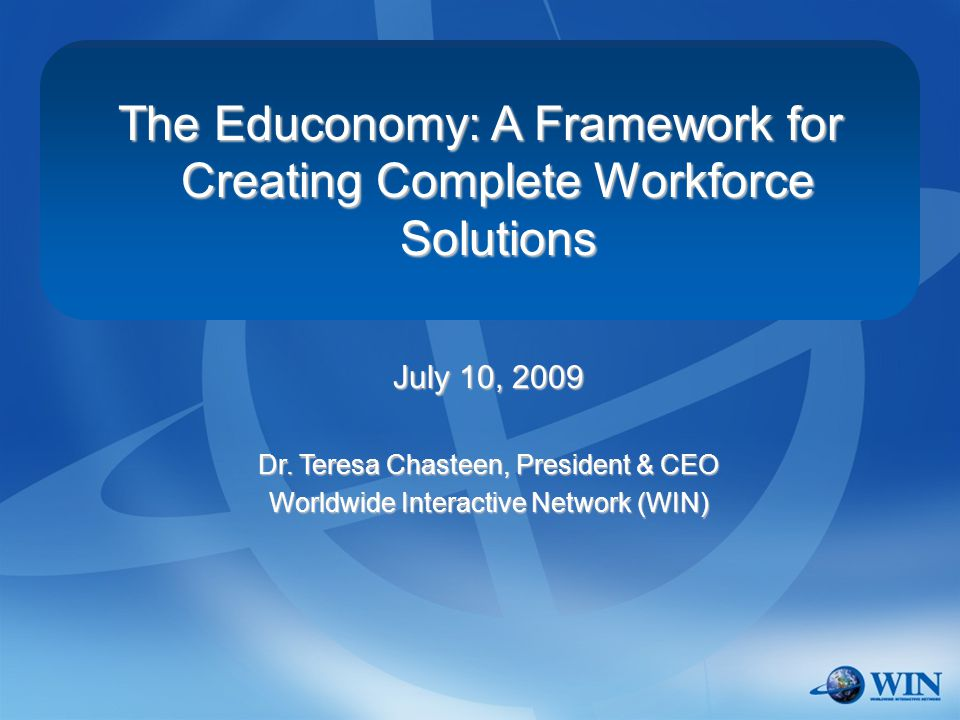 The Educonomy: A Framework for Creating Complete Workforce Solutions July 10, 2009 Dr.