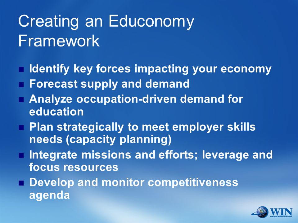 Creating an Educonomy Framework Identify key forces impacting your economy Forecast supply and demand Analyze occupation-driven demand for education Plan strategically to meet employer skills needs (capacity planning) Integrate missions and efforts; leverage and focus resources Develop and monitor competitiveness agenda