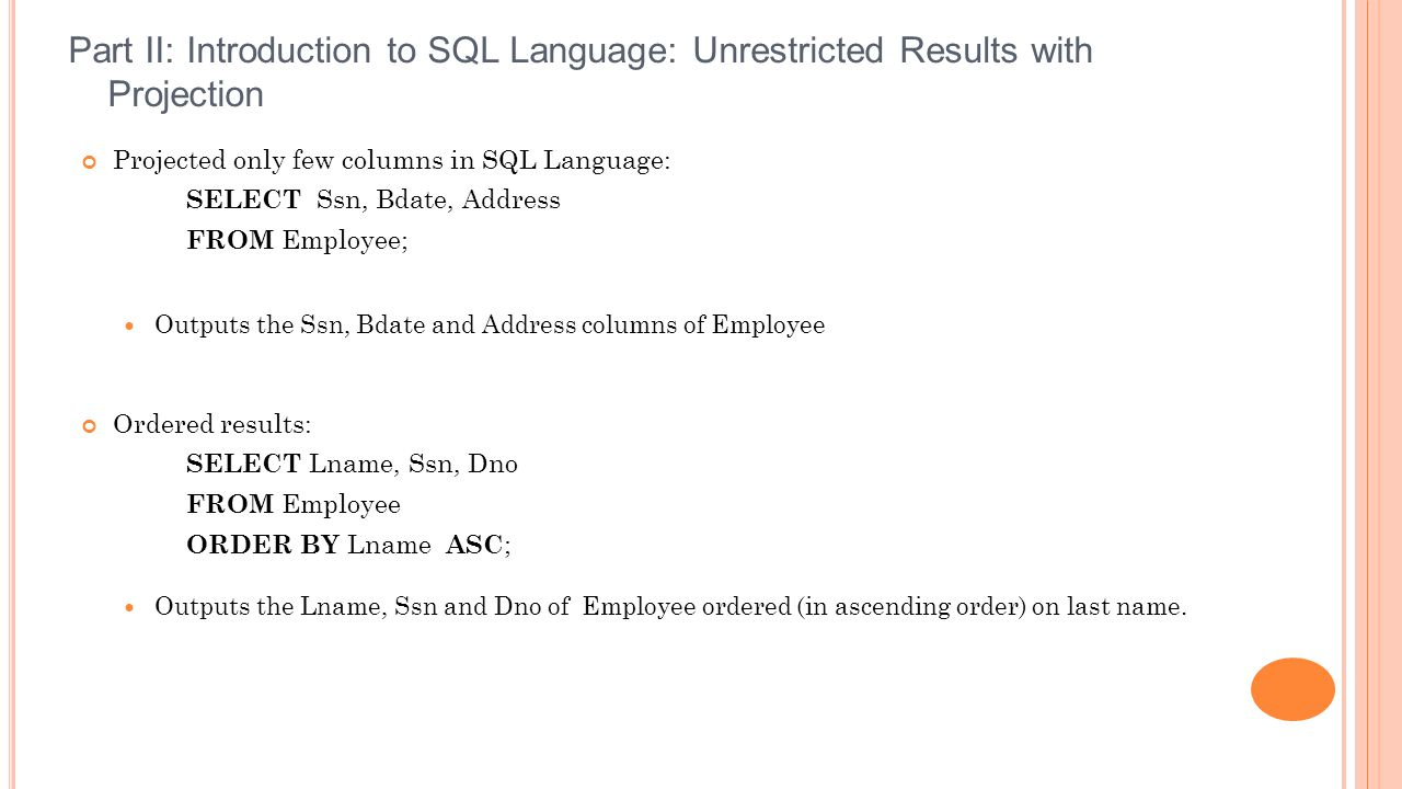 Projected only few columns in SQL Language: SELECT Ssn, Bdate, Address FROM Employee; Outputs the Ssn, Bdate and Address columns of Employee Ordered results: SELECT Lname, Ssn, Dno FROM Employee ORDER BY Lname ASC ; Outputs the Lname, Ssn and Dno of Employee ordered (in ascending order) on last name.