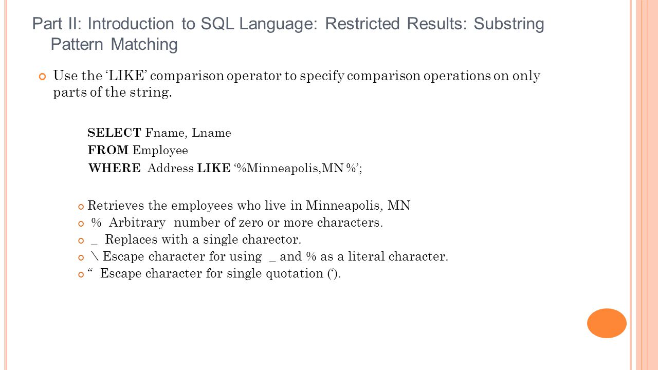 Part II: Introduction to SQL Language: Restricted Results: Substring Pattern Matching Use the 'LIKE' comparison operator to specify comparison operations on only parts of the string.