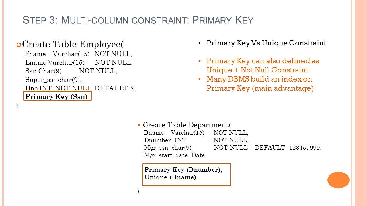 Create Table Employee( Fname Varchar(15) NOT NULL, Lname Varchar(15) NOT NULL, Ssn Char(9) NOT NULL, Super_ssn char(9), Dno INT NOT NULL DEFAULT 9, Primary Key (Ssn) );  Create Table Department( Dname Varchar(15) NOT NULL, Dnumber INT NOT NULL, Mgr_ssn char(9) NOT NULL DEFAULT , Mgr_start_date Date, Primary Key (Dnumber), Unique (Dname) ); Primary Key Vs Unique Constraint Primary Key can also defined as Unique + Not Null Constraint Many DBMS build an index on Primary Key (main advantage) S TEP 3: M ULTI - COLUMN CONSTRAINT : P RIMARY K EY