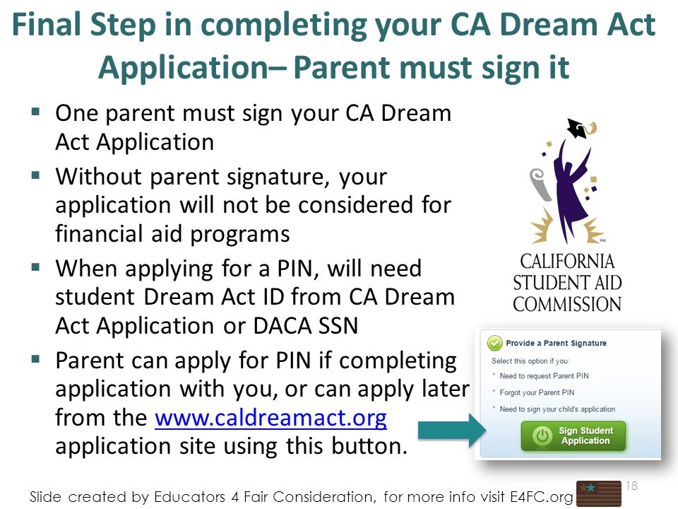 Final Step in completing your CA Dream Act Application– Parent must sign it  One parent must sign your CA Dream Act Application  Without parent signature, your application will not be considered for financial aid programs  When applying for a PIN, will need student Dream Act ID from CA Dream Act Application or DACA SSN  Parent can apply for PIN if completing application with you, or can apply later from the   application site using this button.  18 Slide created by Educators 4 Fair Consideration, for more info visit E4FC.org